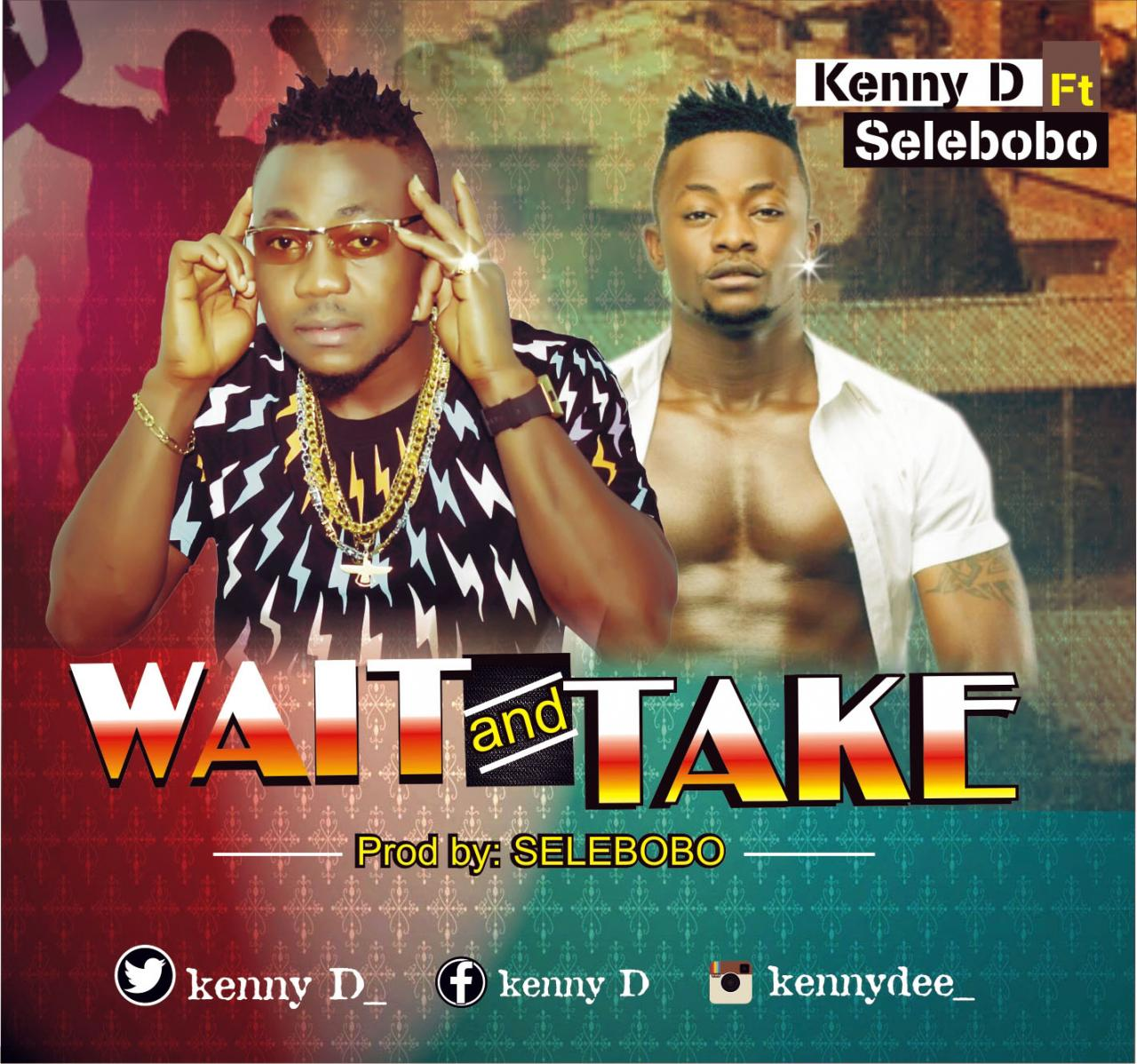 Kenny D ft. Selebobo - Wait And Take