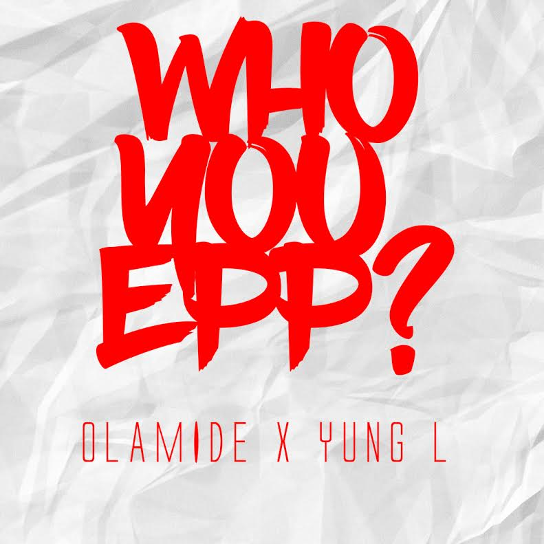 Olamide x Yung L – Who You Epp (Freestyle)