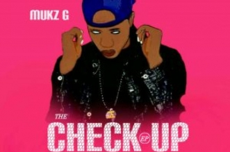 MUSIC: Mukz G – The Check Up (EP)